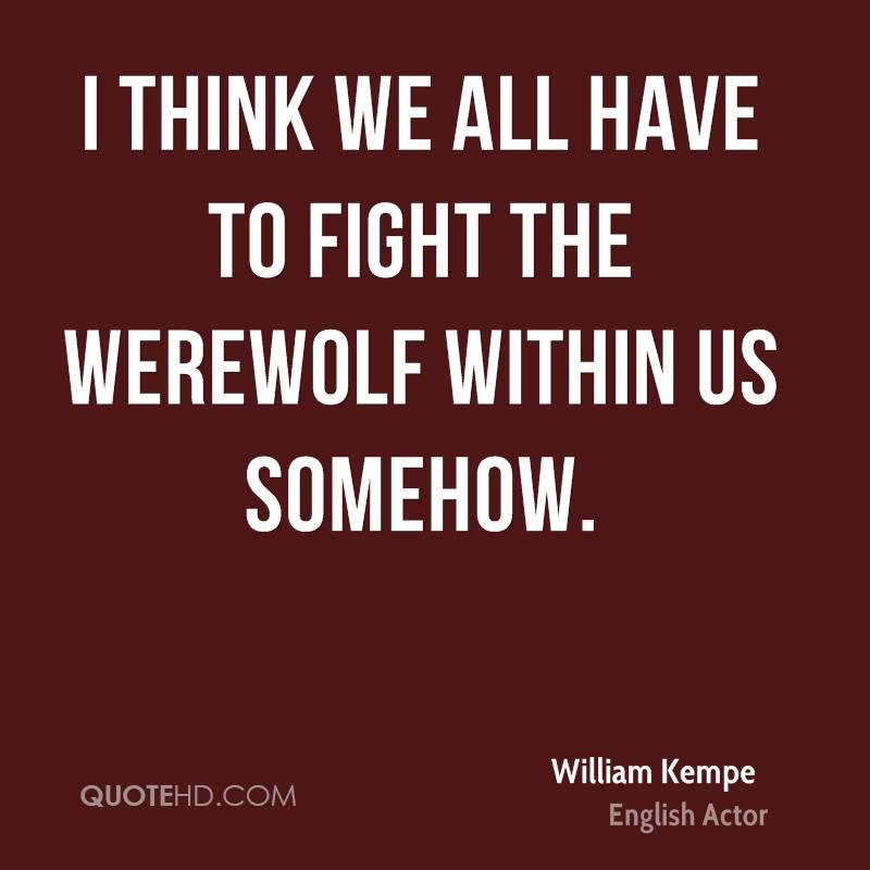 I think we all have to fight the werewolf within us somehow.