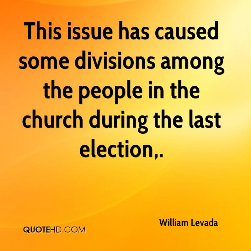 This issue has caused some divisions among the people in the church during the last election.