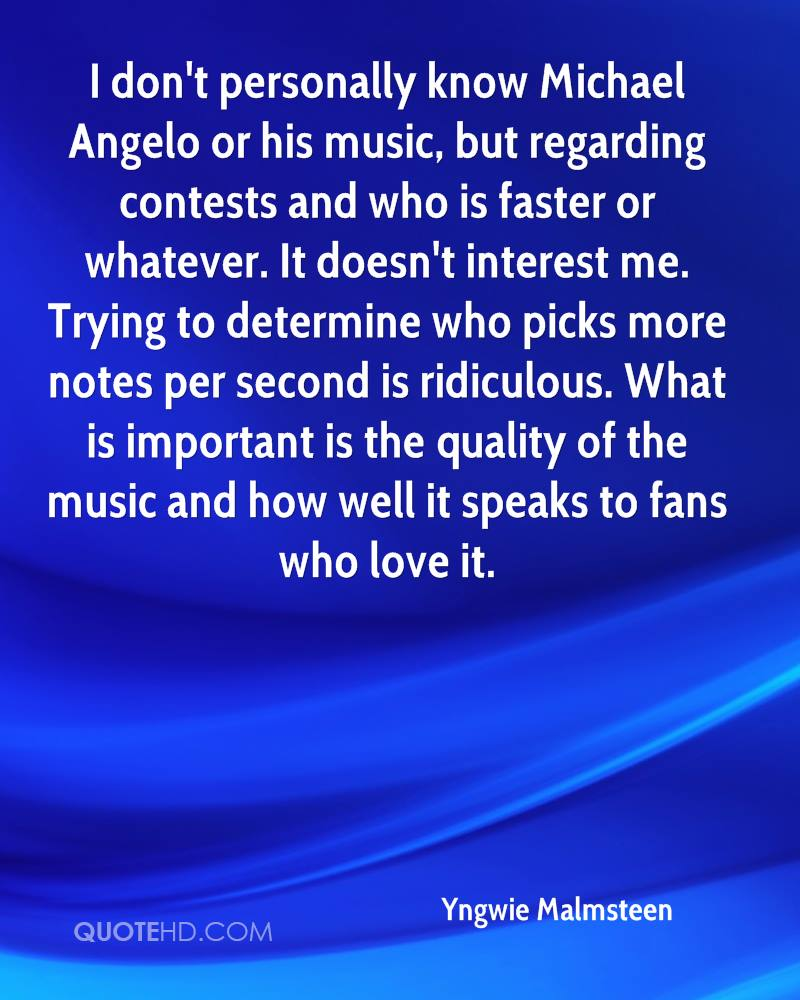 I don't personally know Michael Angelo or his music, but regarding contests and who is faster or whatever. It doesn't interest me. Trying to determine who picks more notes per second is ridiculous. What is important is the quality of the music and how well it speaks to fans who love it.