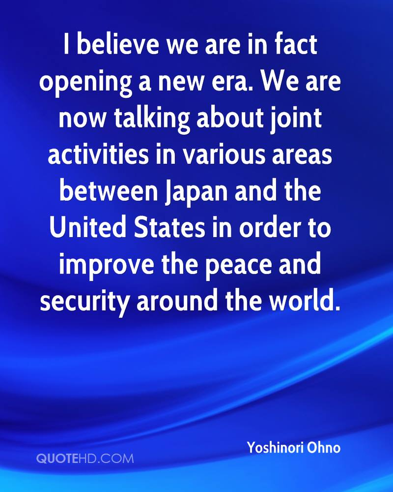 I believe we are in fact opening a new era. We are now talking about joint activities in various areas between Japan and the United States in order to improve the peace and security around the world.