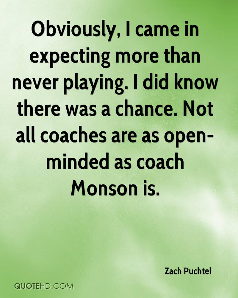 Obviously, I came in expecting more than never playing. I did know there was a chance. Not all coaches are as open-minded as coach Monson is.