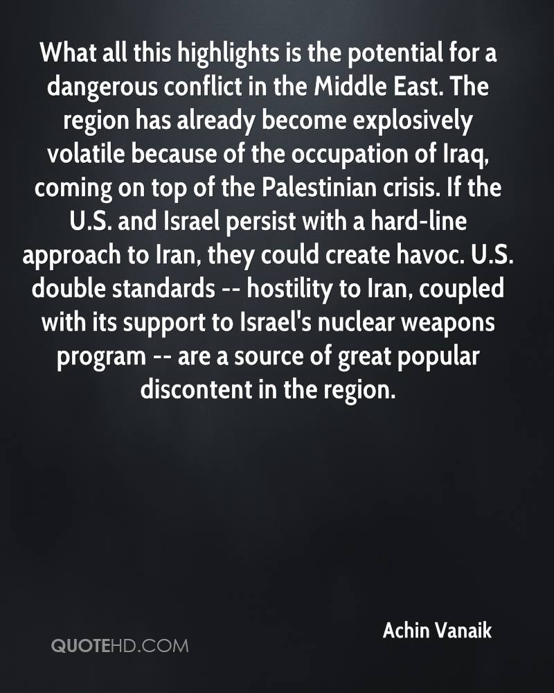 What all this highlights is the potential for a dangerous conflict in the Middle East. The region has already become explosively volatile because of the occupation of Iraq, coming on top of the Palestinian crisis. If the U.S. and Israel persist with a hard-line approach to Iran, they could create havoc. U.S. double standards -- hostility to Iran, coupled with its support to Israel's nuclear weapons program -- are a source of great popular discontent in the region.