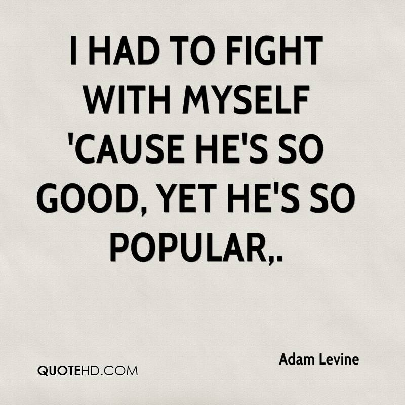 I had to fight with myself 'cause he's so good, yet he's so popular.