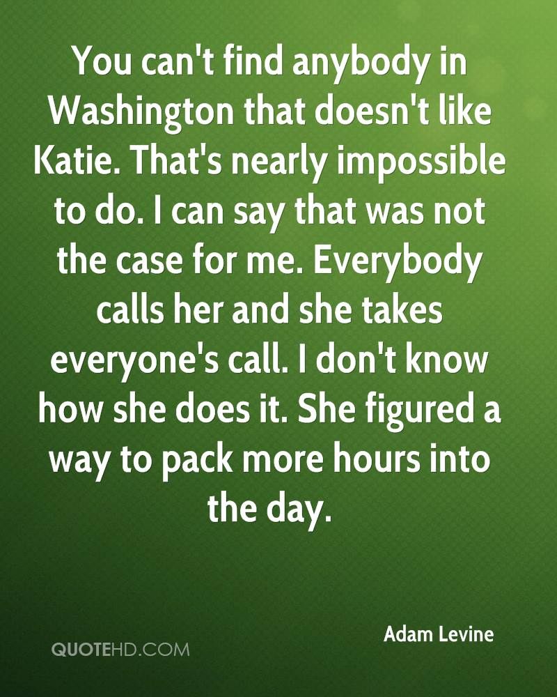 You can't find anybody in Washington that doesn't like Katie. That's nearly impossible to do. I can say that was not the case for me. Everybody calls her and she takes everyone's call. I don't know how she does it. She figured a way to pack more hours into the day.
