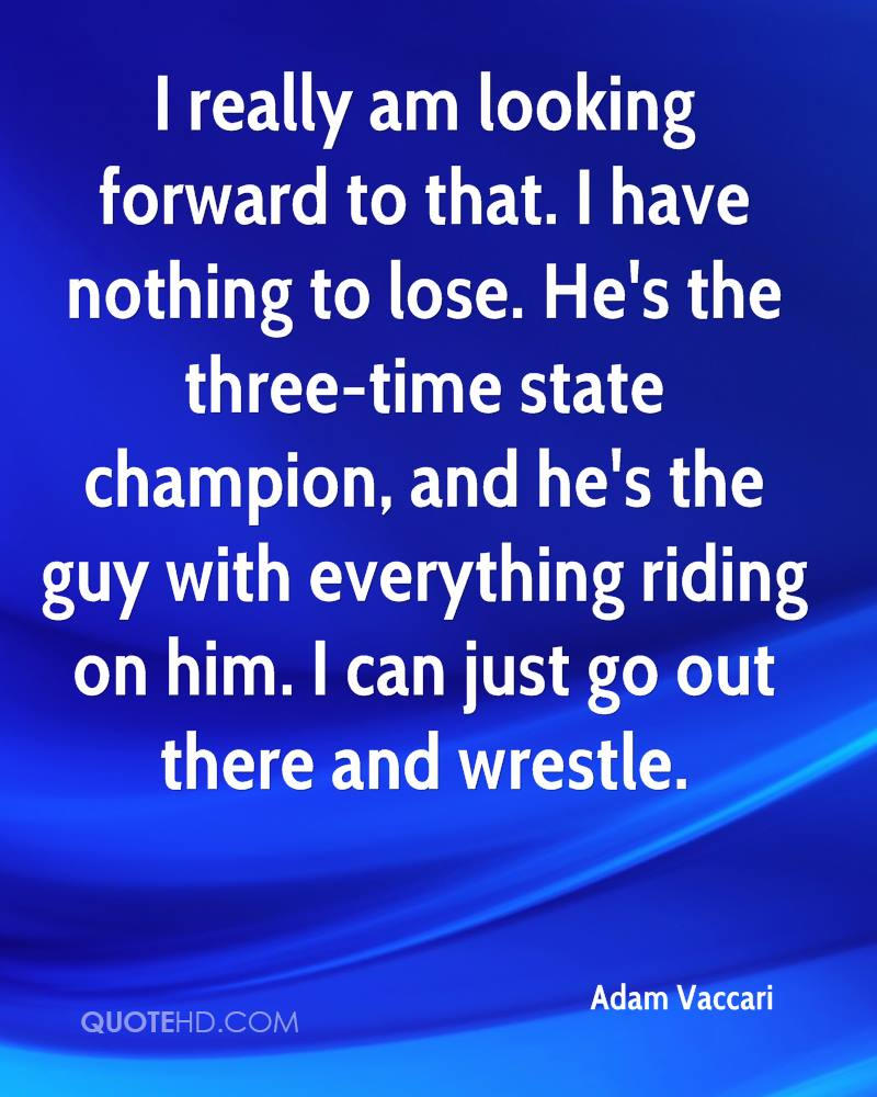 I really am looking forward to that. I have nothing to lose. He's the three-time state champion, and he's the guy with everything riding on him. I can just go out there and wrestle.