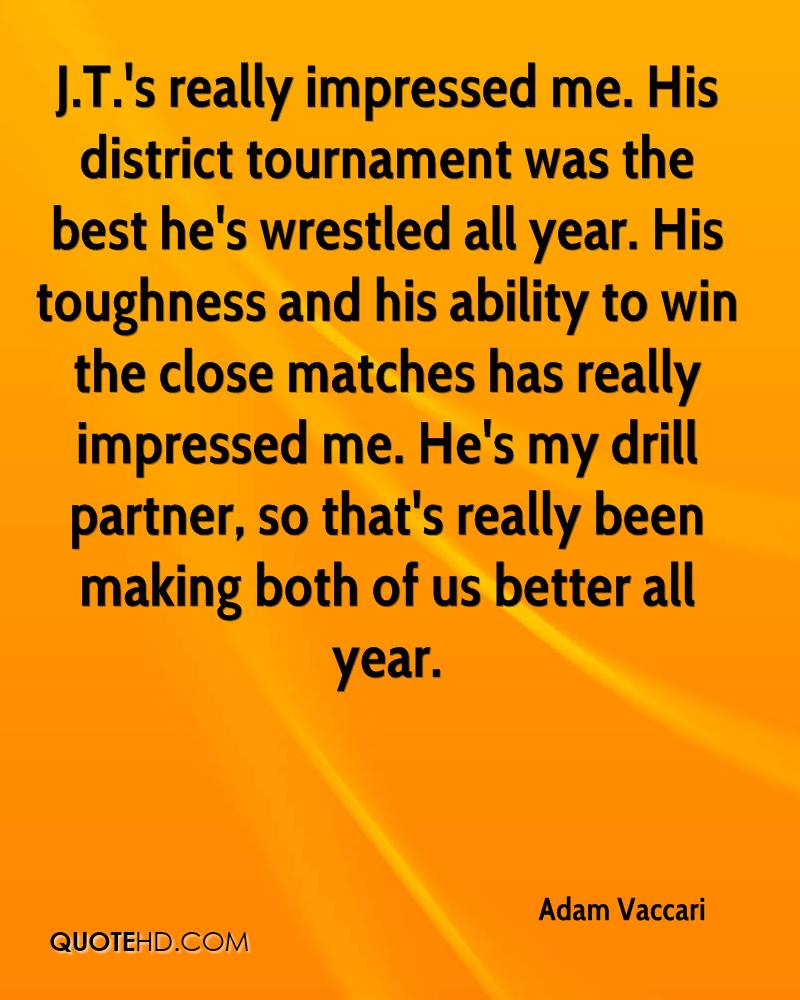 J.T.'s really impressed me. His district tournament was the best he's wrestled all year. His toughness and his ability to win the close matches has really impressed me. He's my drill partner, so that's really been making both of us better all year.