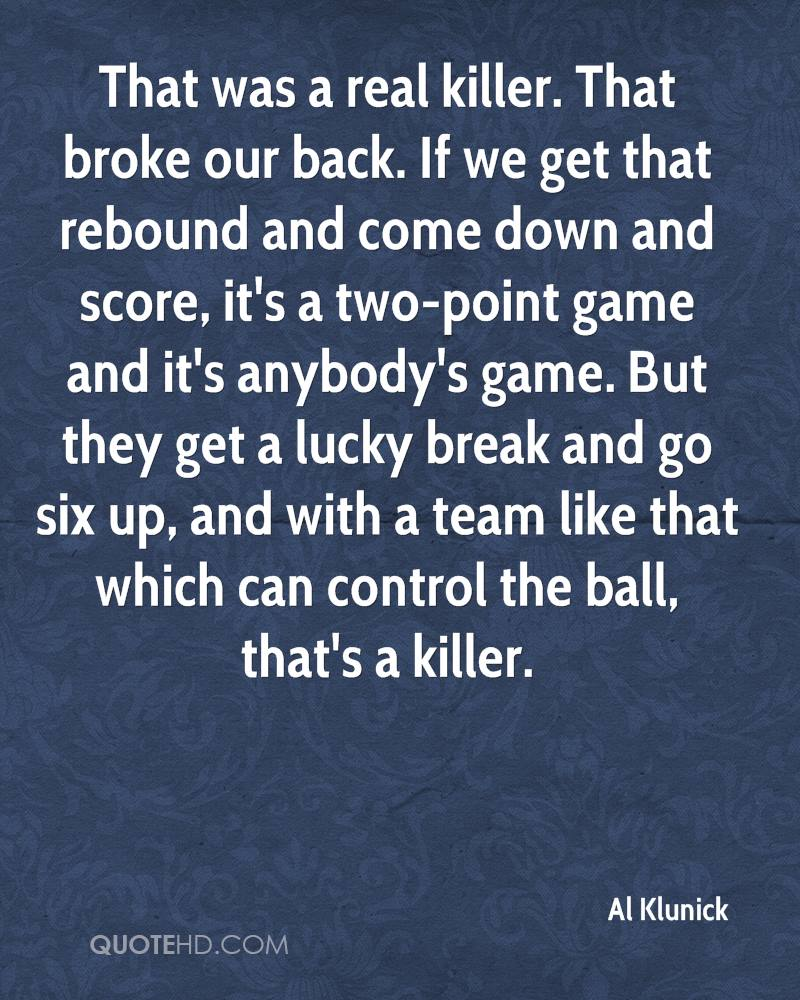 That was a real killer. That broke our back. If we get that rebound and come down and score, it's a two-point game and it's anybody's game. But they get a lucky break and go six up, and with a team like that which can control the ball, that's a killer.