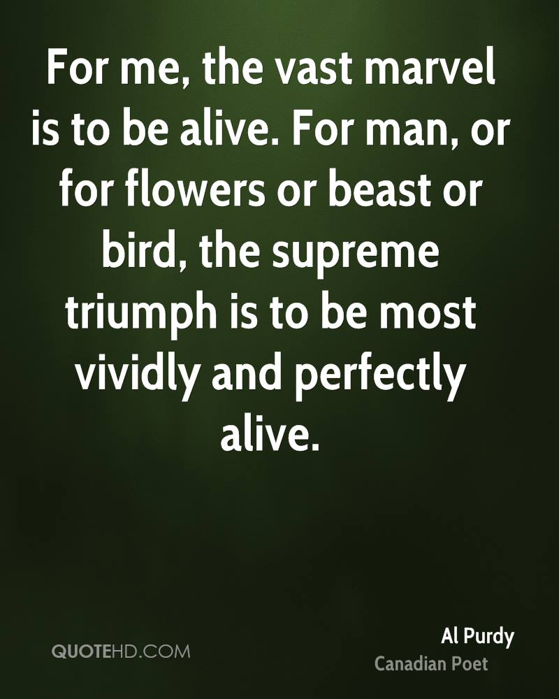 For me, the vast marvel is to be alive. For man, or for flowers or beast or bird, the supreme triumph is to be most vividly and perfectly alive.