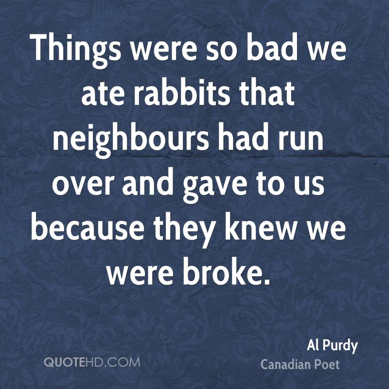 Things were so bad we ate rabbits that neighbours had run over and gave to us because they knew we were broke.