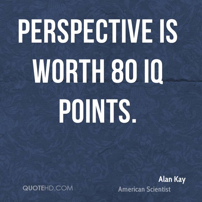 Perspective is worth 80 IQ points.