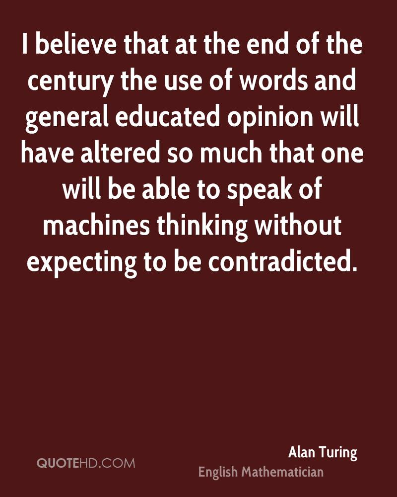 I believe that at the end of the century the use of words and general educated opinion will have altered so much that one will be able to speak of machines thinking without expecting to be contradicted.
