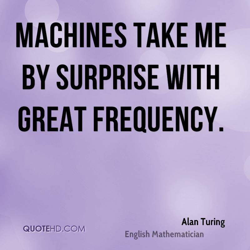 Machines take me by surprise with great frequency.
