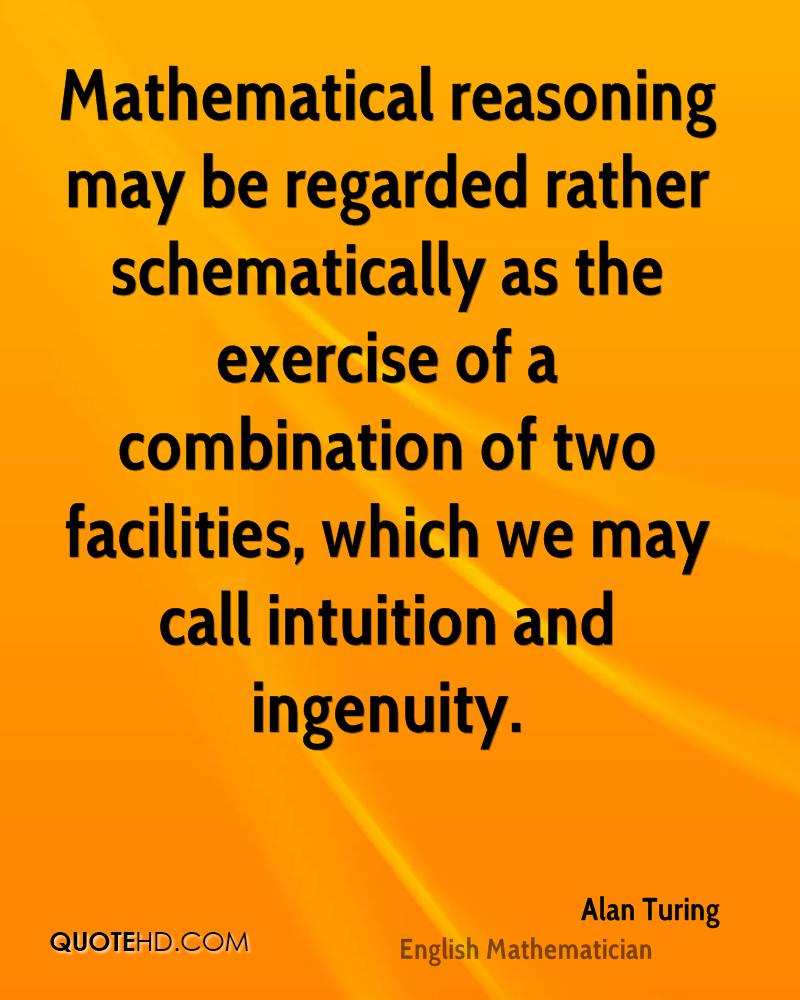 Mathematical reasoning may be regarded rather schematically as the exercise of a combination of two facilities, which we may call intuition and ingenuity.