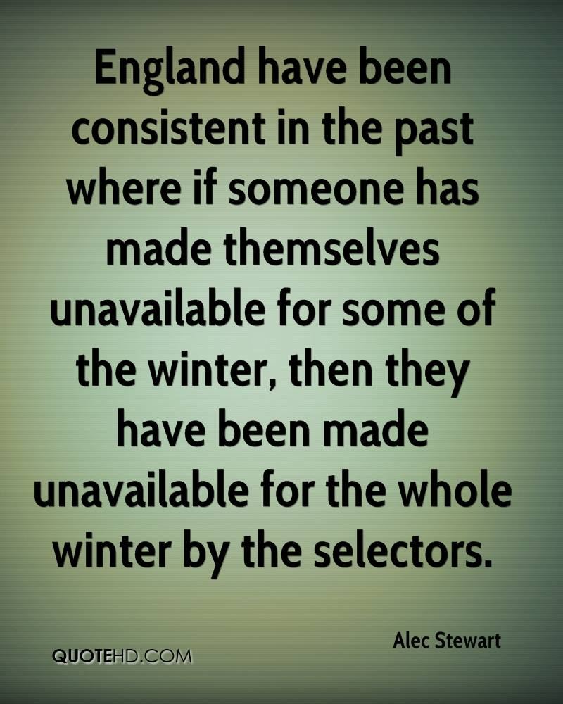 England have been consistent in the past where if someone has made themselves unavailable for some of the winter, then they have been made unavailable for the whole winter by the selectors.