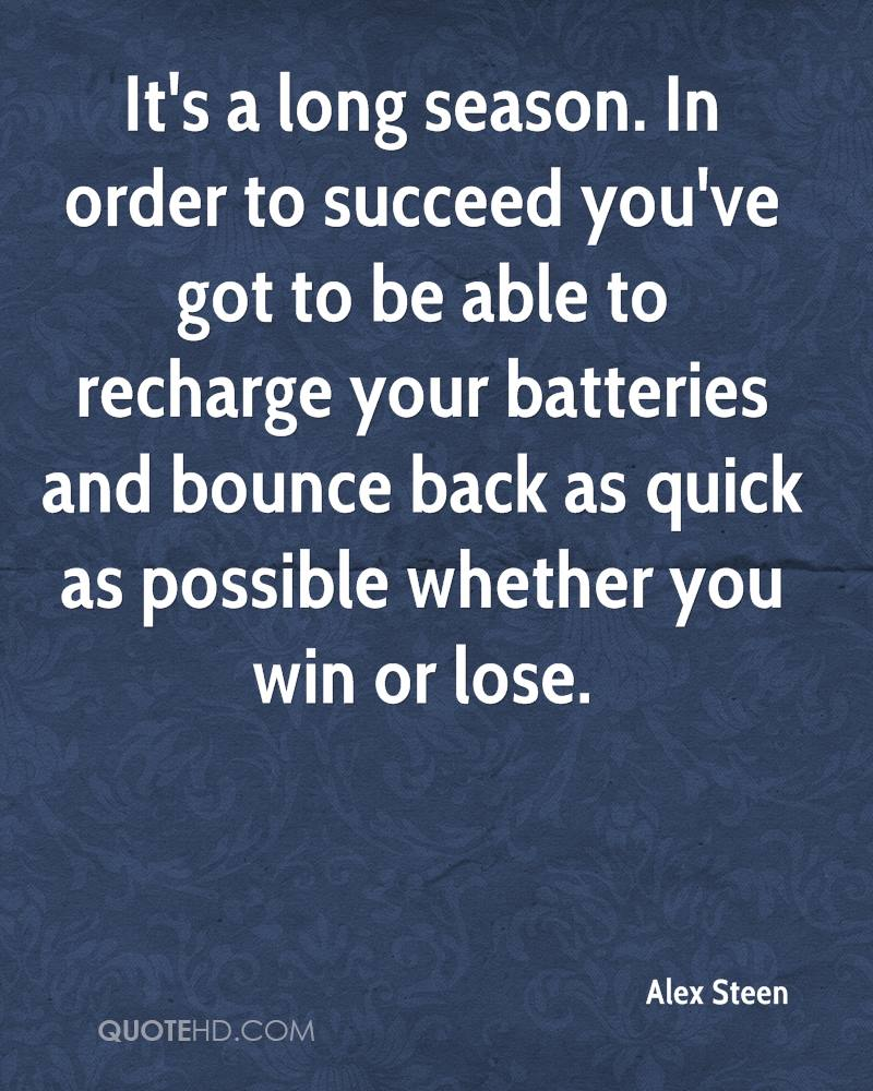 It's a long season. In order to succeed you've got to be able to recharge your batteries and bounce back as quick as possible whether you win or lose.