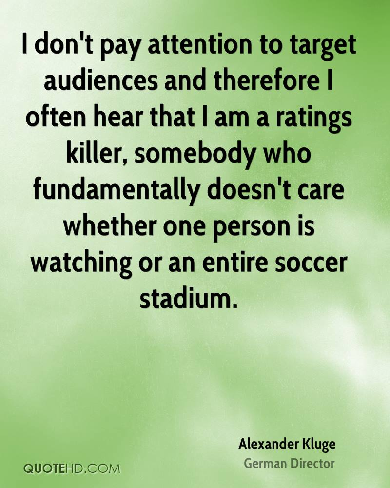 I don't pay attention to target audiences and therefore I often hear that I am a ratings killer, somebody who fundamentally doesn't care whether one person is watching or an entire soccer stadium.