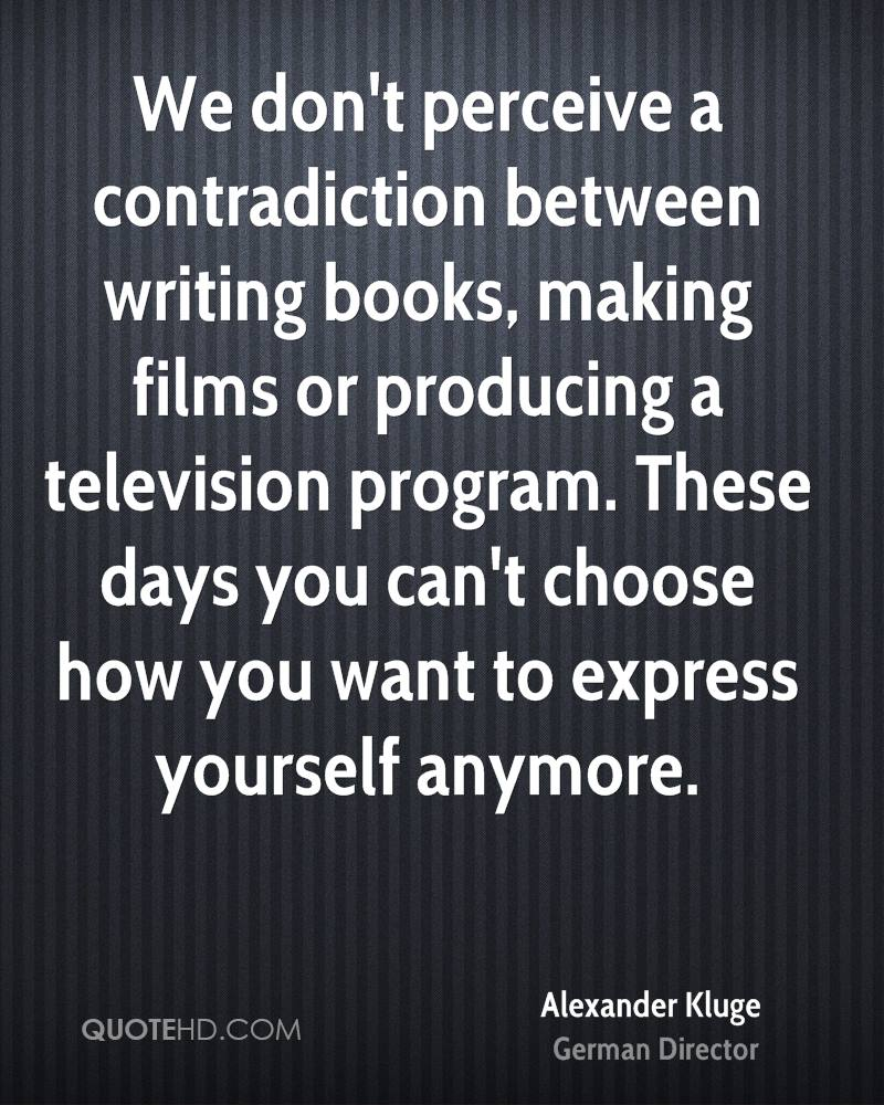 We don't perceive a contradiction between writing books, making films or producing a television program. These days you can't choose how you want to express yourself anymore.