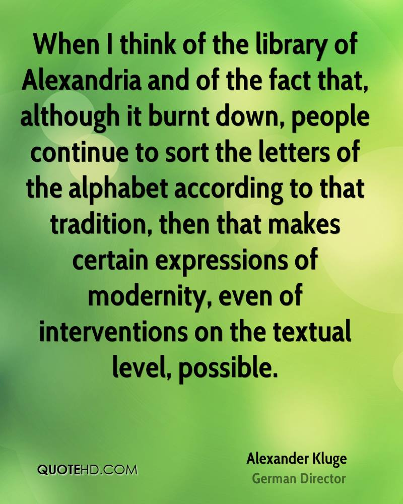 When I think of the library of Alexandria and of the fact that, although it burnt down, people continue to sort the letters of the alphabet according to that tradition, then that makes certain expressions of modernity, even of interventions on the textual level, possible.
