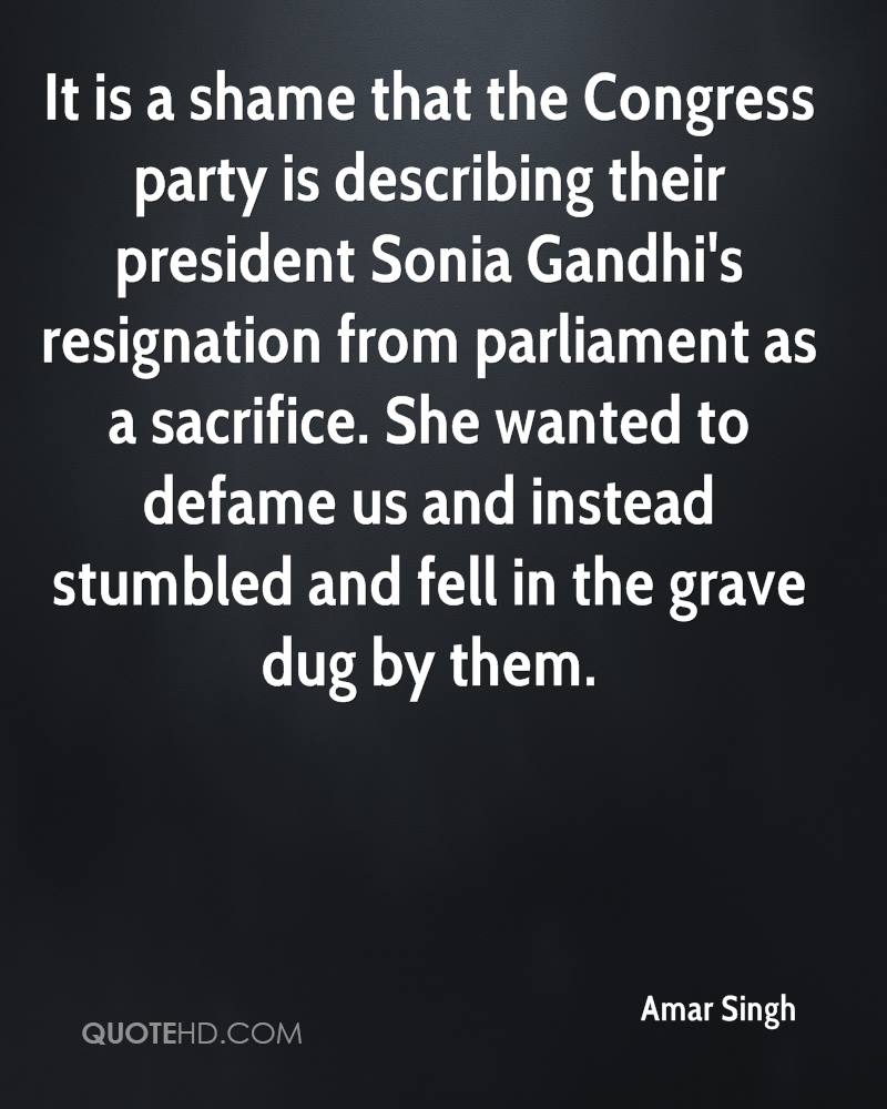 It is a shame that the Congress party is describing their president Sonia Gandhi's resignation from parliament as a sacrifice. She wanted to defame us and instead stumbled and fell in the grave dug by them.