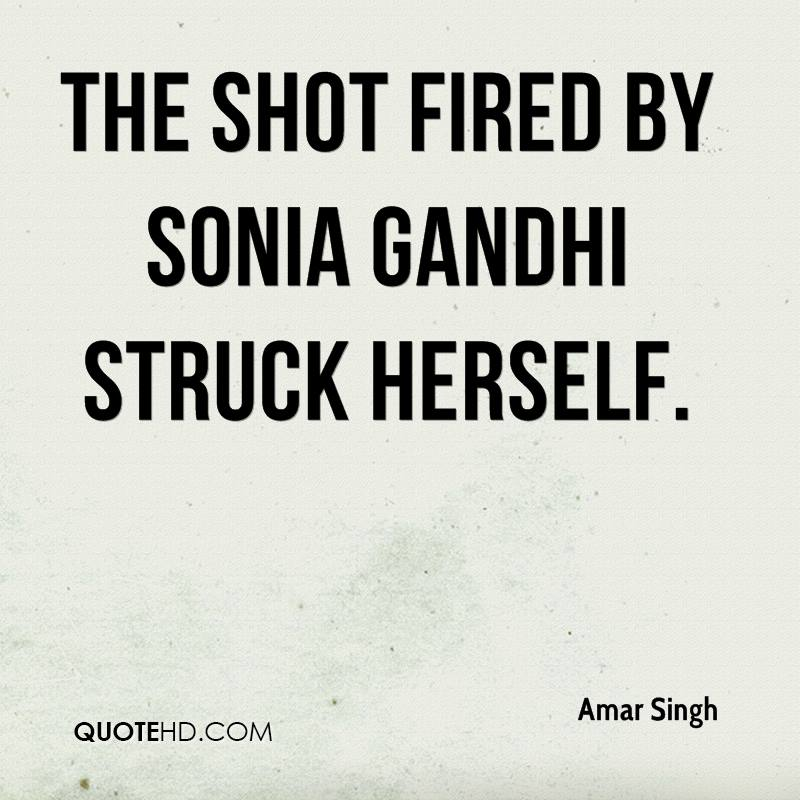 The shot fired by Sonia Gandhi struck herself.