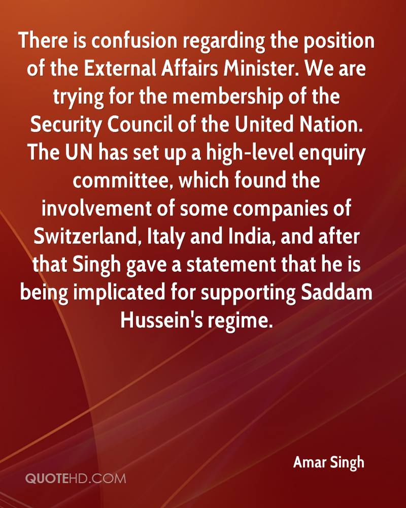 There is confusion regarding the position of the External Affairs Minister. We are trying for the membership of the Security Council of the United Nation. The UN has set up a high-level enquiry committee, which found the involvement of some companies of Switzerland, Italy and India, and after that Singh gave a statement that he is being implicated for supporting Saddam Hussein's regime.