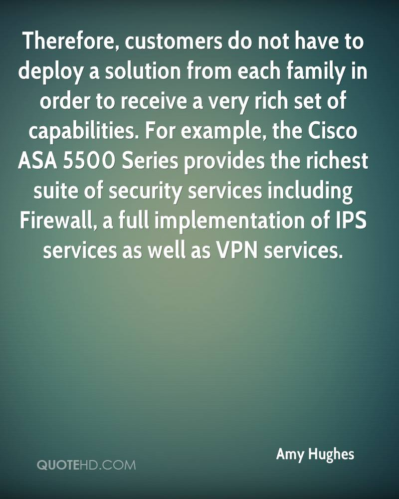 Therefore, customers do not have to deploy a solution from each family in order to receive a very rich set of capabilities. For example, the Cisco ASA 5500 Series provides the richest suite of security services including Firewall, a full implementation of IPS services as well as VPN services.