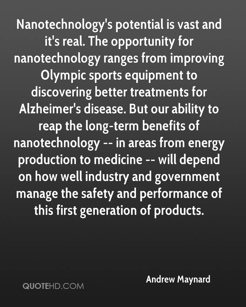 Nanotechnology's potential is vast and it's real. The opportunity for nanotechnology ranges from improving Olympic sports equipment to discovering better treatments for Alzheimer's disease. But our ability to reap the long-term benefits of nanotechnology -- in areas from energy production to medicine -- will depend on how well industry and government manage the safety and performance of this first generation of products.