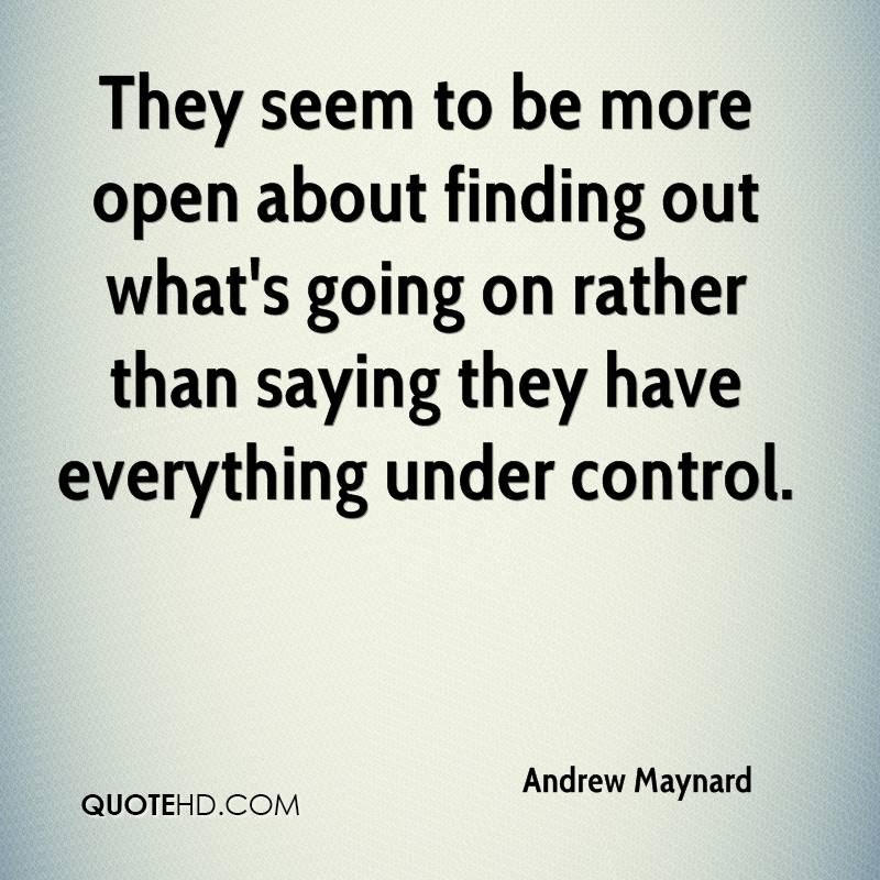 They seem to be more open about finding out what's going on rather than saying they have everything under control.