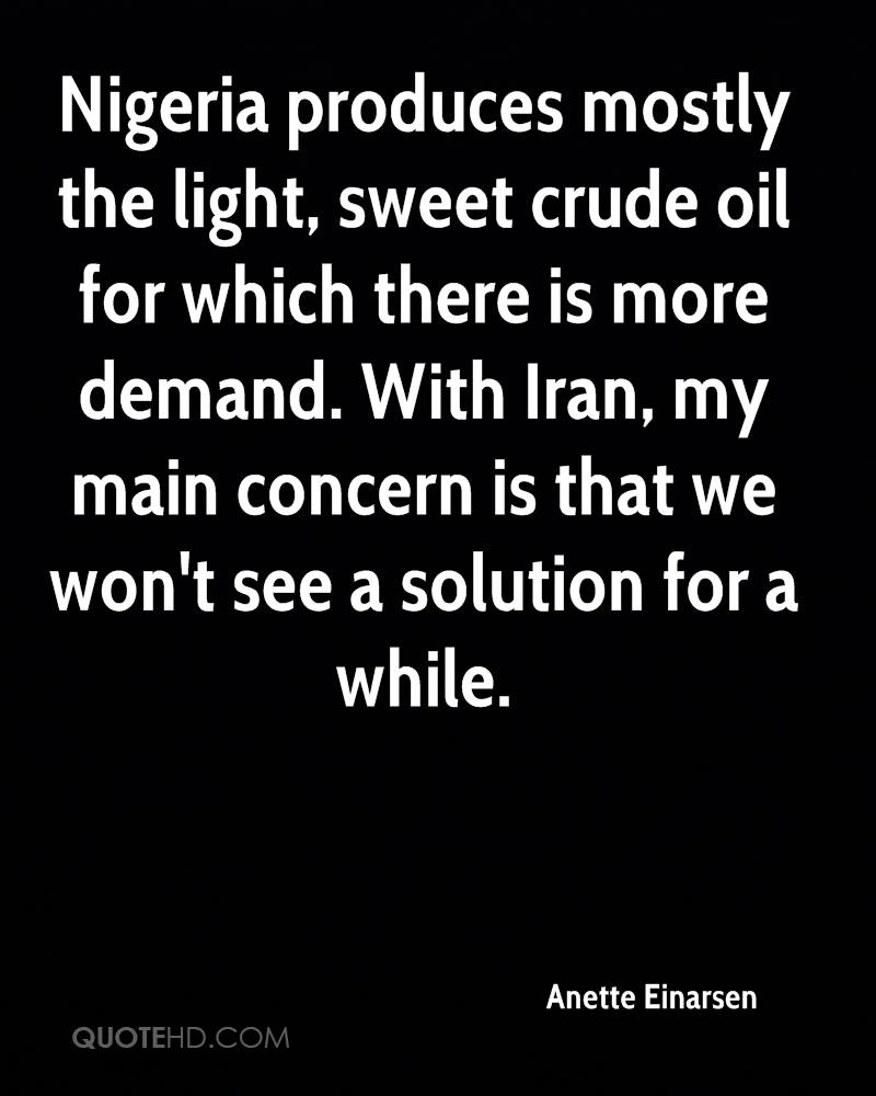 Nigeria produces mostly the light, sweet crude oil for which there is more demand. With Iran, my main concern is that we won't see a solution for a while.