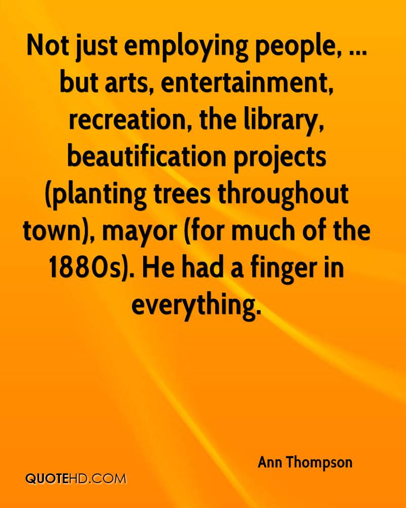 Not just employing people, ... but arts, entertainment, recreation, the library, beautification projects (planting trees throughout town), mayor (for much of the 1880s). He had a finger in everything.