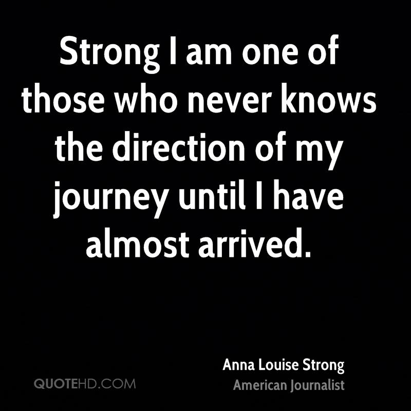 Strong I am one of those who never knows the direction of my journey until I have almost arrived.