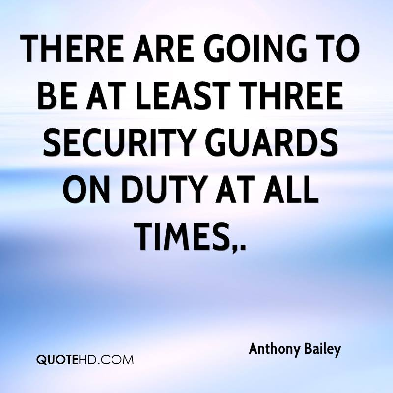 There are going to be at least three security guards on duty at all times.