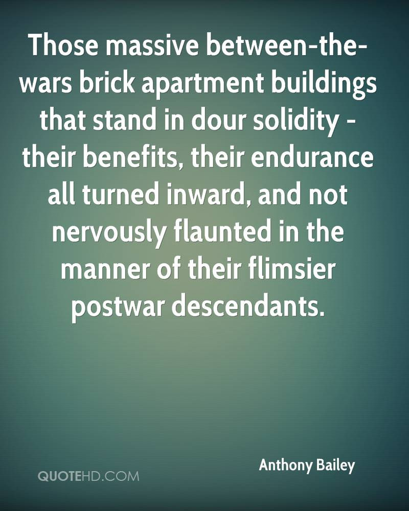 Those massive between-the-wars brick apartment buildings that stand in dour solidity - their benefits, their endurance all turned inward, and not nervously flaunted in the manner of their flimsier postwar descendants.