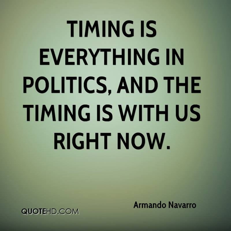 Timing is everything in politics, and the timing is with us right now.