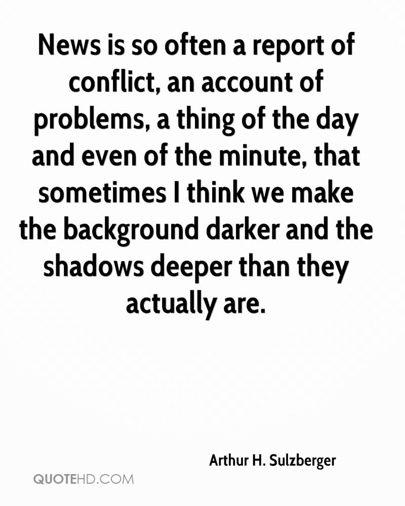 News is so often a report of conflict, an account of problems, a thing of the day and even of the minute, that sometimes I think we make the background darker and the shadows deeper than they actually are.