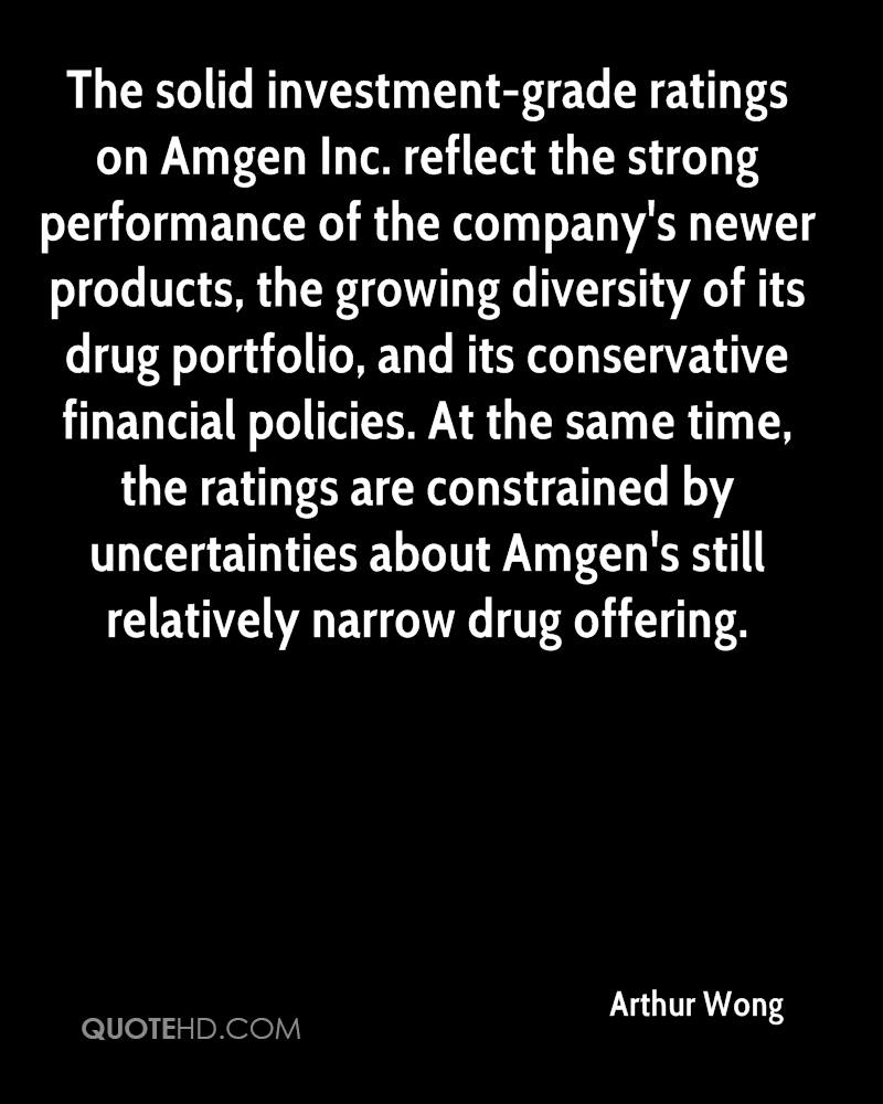 The solid investment-grade ratings on Amgen Inc. reflect the strong performance of the company's newer products, the growing diversity of its drug portfolio, and its conservative financial policies. At the same time, the ratings are constrained by uncertainties about Amgen's still relatively narrow drug offering.