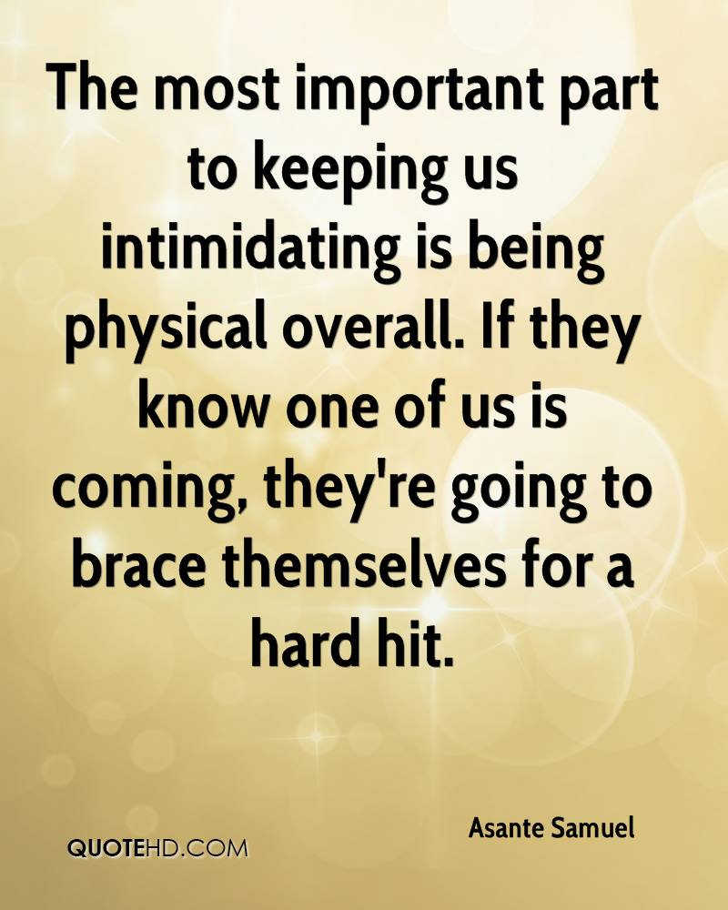 The most important part to keeping us intimidating is being physical overall. If they know one of us is coming, they're going to brace themselves for a hard hit.