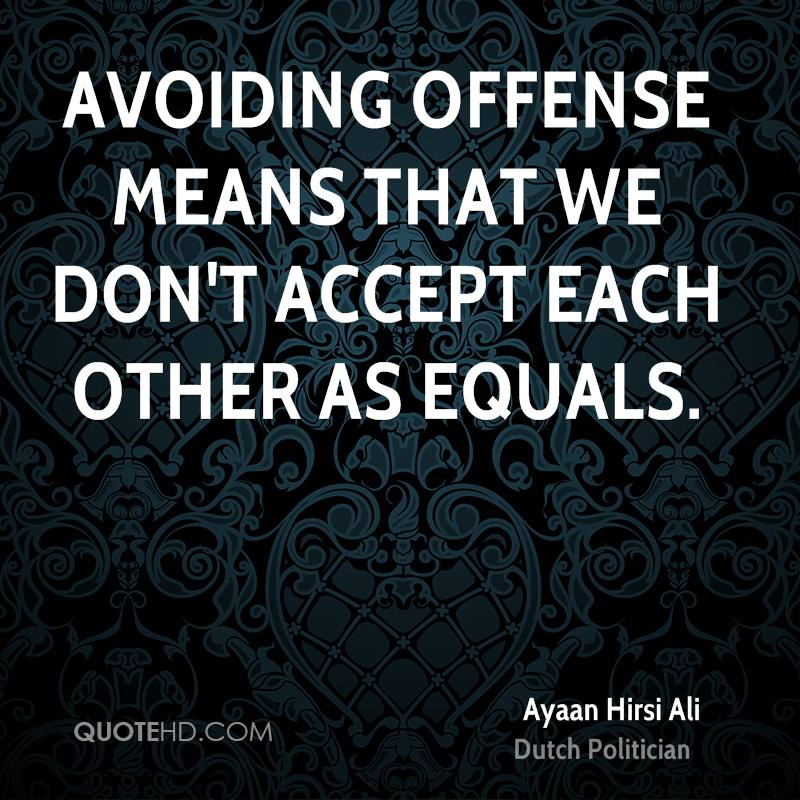 Avoiding offense means that we don't accept each other as equals.