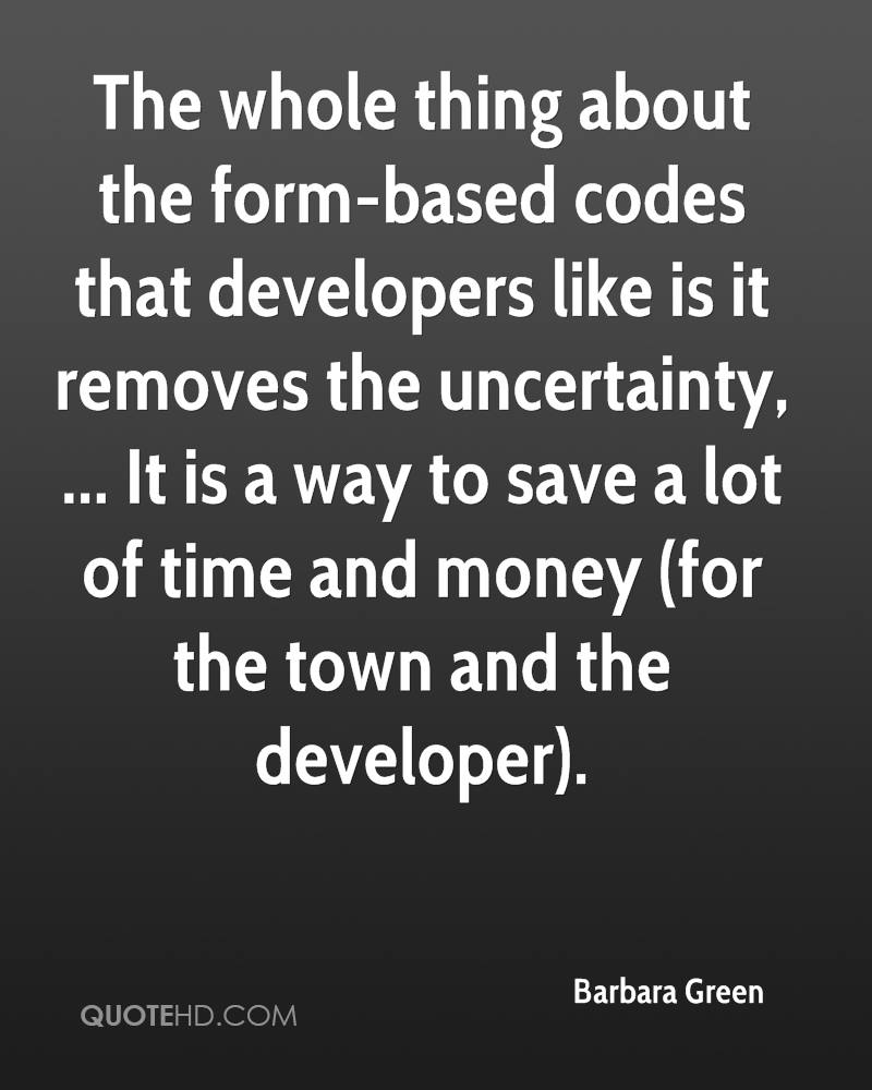 The whole thing about the form-based codes that developers like is it removes the uncertainty, ... It is a way to save a lot of time and money (for the town and the developer).