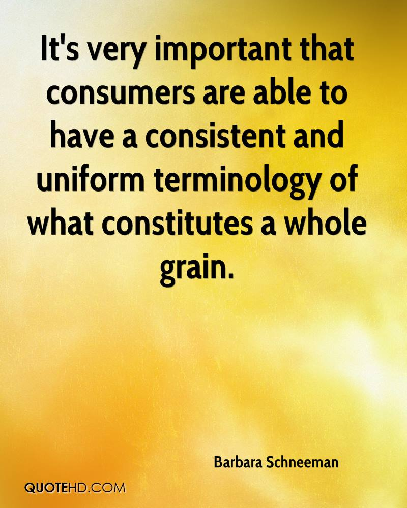 It's very important that consumers are able to have a consistent and uniform terminology of what constitutes a whole grain.
