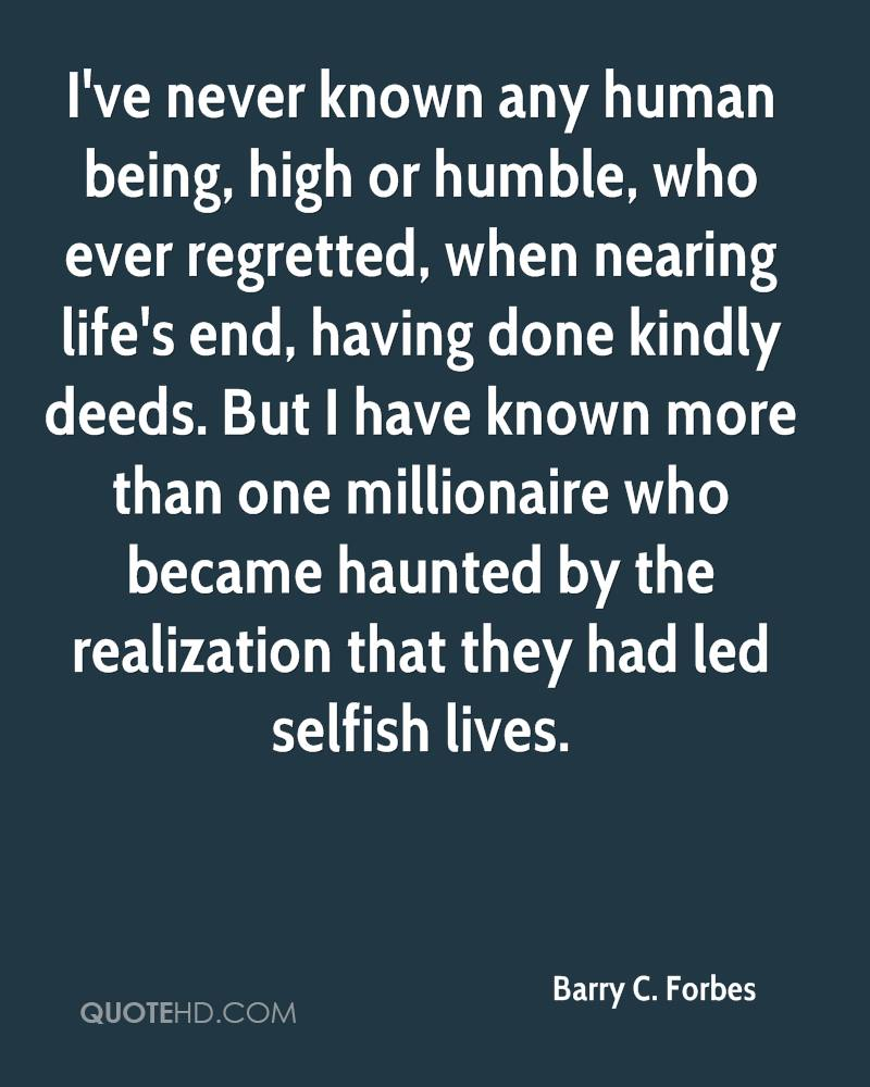 I've never known any human being, high or humble, who ever regretted, when nearing life's end, having done kindly deeds. But I have known more than one millionaire who became haunted by the realization that they had led selfish lives.
