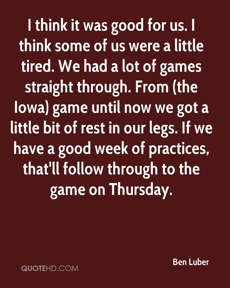 I think it was good for us. I think some of us were a little tired. We had a lot of games straight through. From (the Iowa) game until now we got a little bit of rest in our legs. If we have a good week of practices, that'll follow through to the game on Thursday.