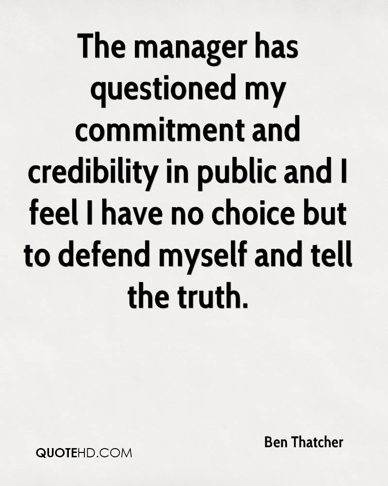 The manager has questioned my commitment and credibility in public and I feel I have no choice but to defend myself and tell the truth.