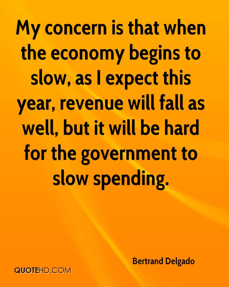 My concern is that when the economy begins to slow, as I expect this year, revenue will fall as well, but it will be hard for the government to slow spending.