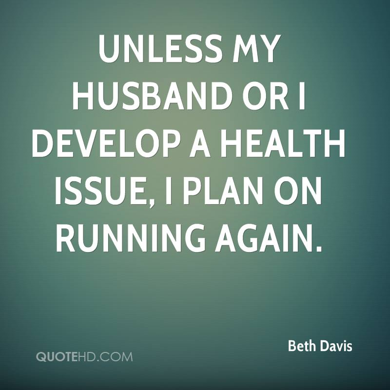 Unless my husband or I develop a health issue, I plan on running again.