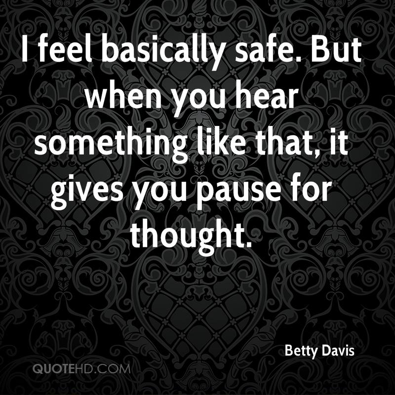 I feel basically safe. But when you hear something like that, it gives you pause for thought.