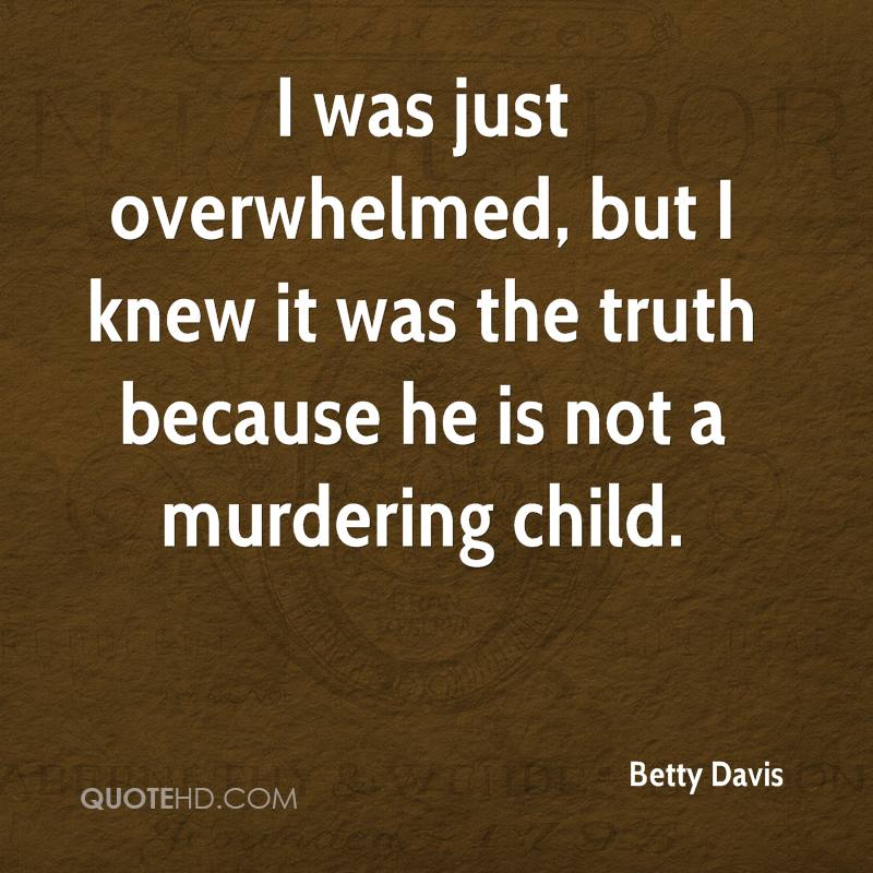 I was just overwhelmed, but I knew it was the truth because he is not a murdering child.