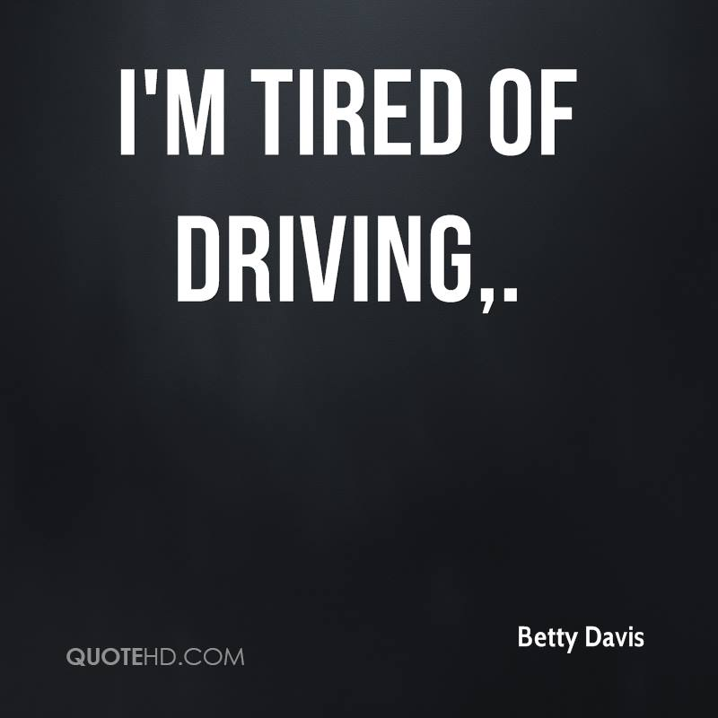 I'm tired of driving.
