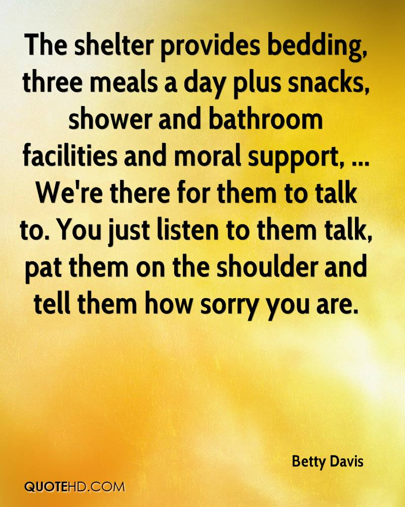 The shelter provides bedding, three meals a day plus snacks, shower and bathroom facilities and moral support, ... We're there for them to talk to. You just listen to them talk, pat them on the shoulder and tell them how sorry you are.