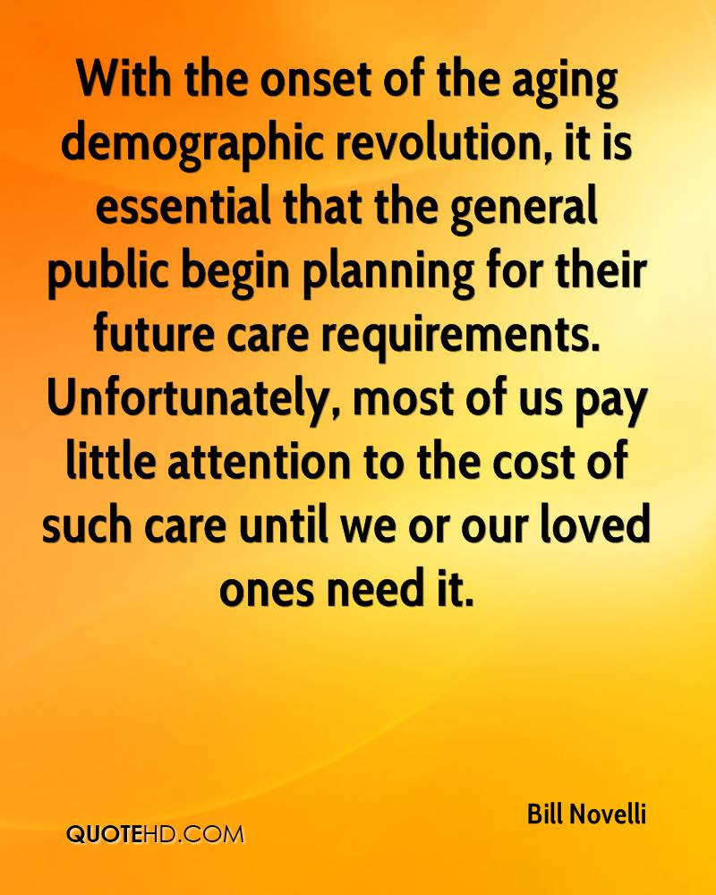 With the onset of the aging demographic revolution, it is essential that the general public begin planning for their future care requirements. Unfortunately, most of us pay little attention to the cost of such care until we or our loved ones need it.
